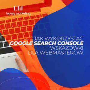 Jak wykorzystać Google Search Console — wskazówki dla webmasterów