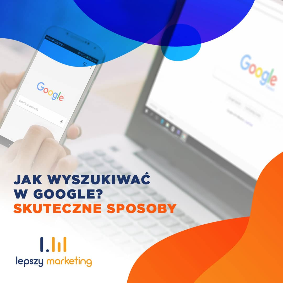 Jak wyszukiwać w Google? Skuteczne sposoby wyszukiwania w Google.