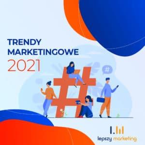 Trendy marketingowe 2021 — co czeka nas w nowym roku?